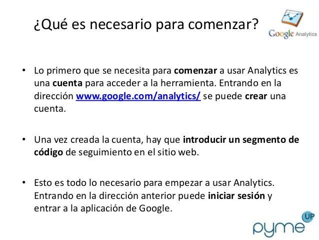 ¿Qué es necesario para comenzar?• Lo primero que se necesita para comenzar a usar Analytics es  una cuenta para acceder a ...