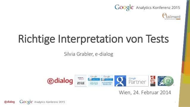 1 Richtige Interpretation von Tests Silvia Grabler, e-dialog Wien, 24. Februar 2014