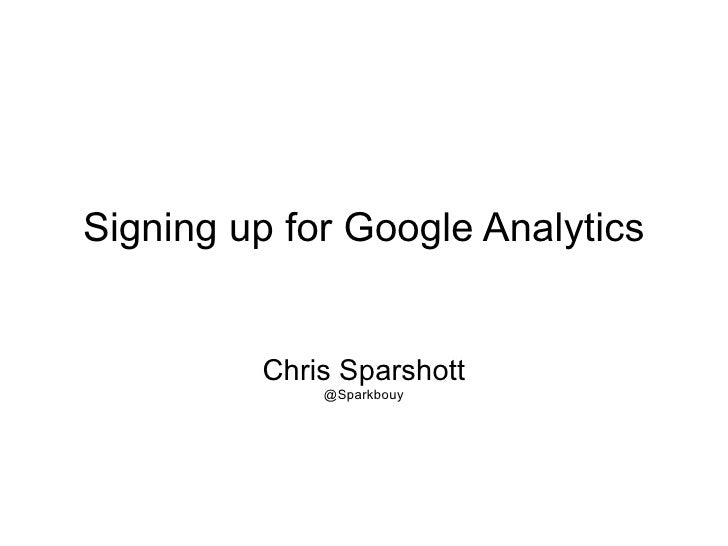 Signing up for Google Analytics Chris Sparshott @Sparkbouy