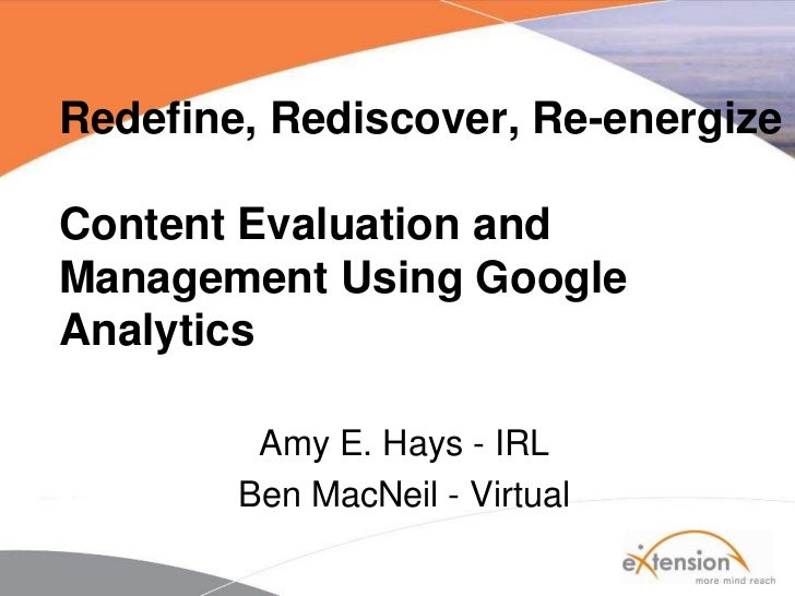 Redefine, Rediscover, Re-energize Content Evaluation and Management Using Google Analytics <br />Amy E. Hays - IRL<br />Be...