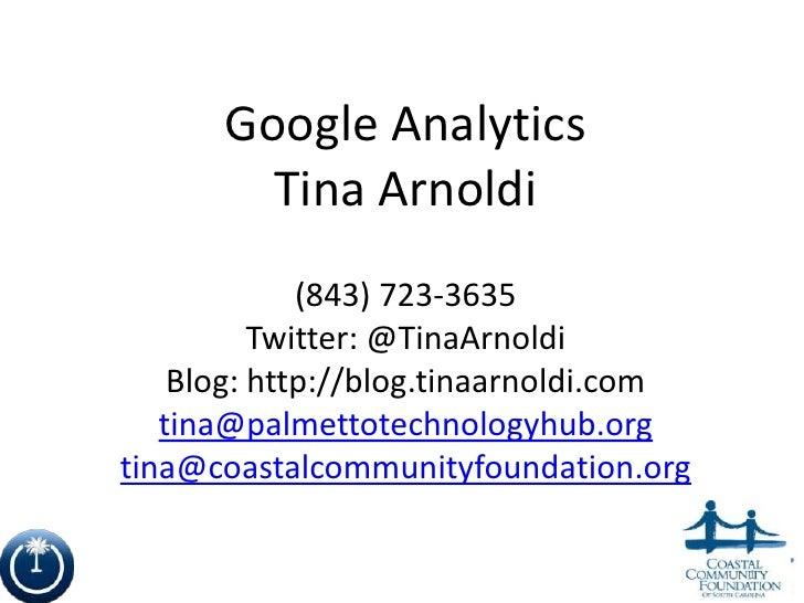 Google Analytics        Tina Arnoldi             (843) 723-3635          Twitter: @TinaArnoldi    Blog: http://blog.tinaar...