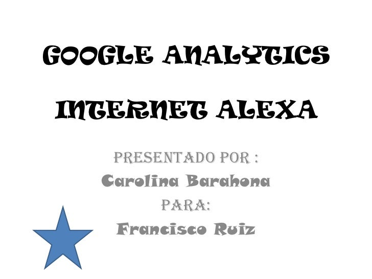 GOOGLE ANALYTICSINTERNET ALEXA    Presentado por :   Carolina Barahona         Para:    Francisco Ruiz