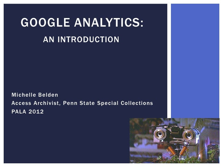GOOGLE ANALYTICS:          AN INTRODUCTIONMichelle BeldenAccess Archivist, Penn State Special CollectionsPALA 2012