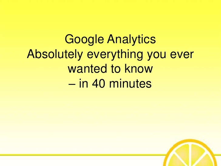 Google AnalyticsAbsolutely everything you ever       wanted to know       – in 40 minutes