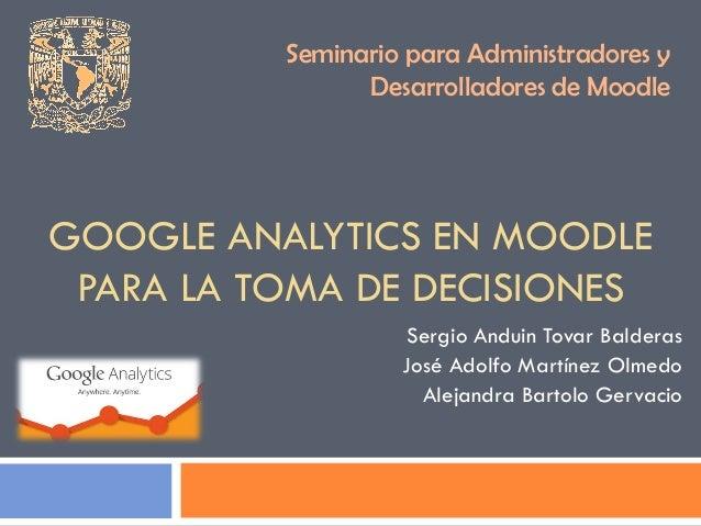 Seminario para Administradores y                Desarrolladores de MoodleGOOGLE ANALYTICS EN MOODLE PARA LA TOMA DE DECISI...