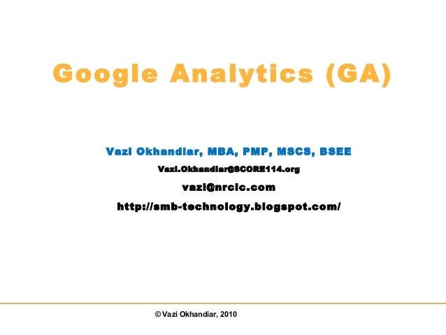 © Vazi Okhandiar, 2010 Google Analytics (GA) Vazi Okhandiar, MBA, PMP, MSCS, BSEE Vazi.Okhandiar@SCORE114.org vazi@nrclc.c...