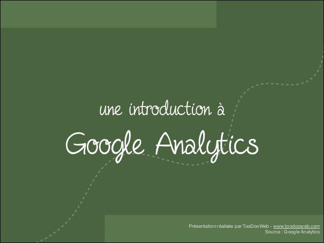 une introduction à  Google Analytics Présentation réalisée par TooDooWeb - www.toodooweb.com  Source : Google Analytics