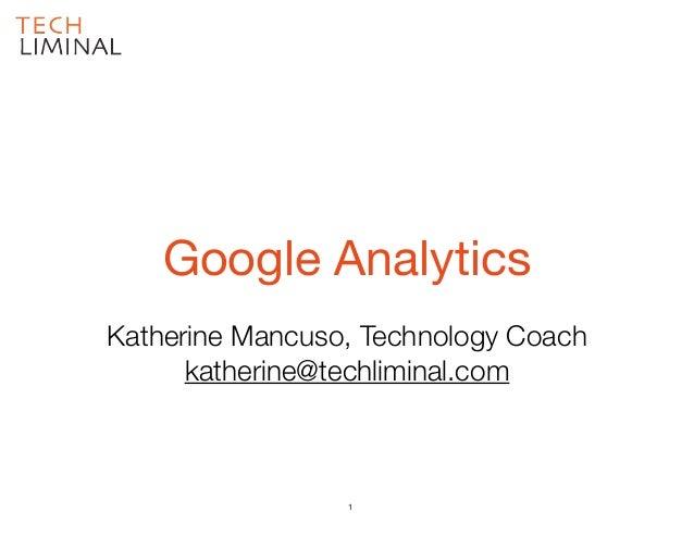 Katherine Mancuso, Technology Coach katherine@techliminal.com Google Analytics 1