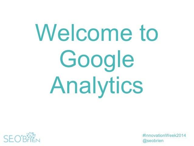 #InnovationWeek2014 @seobrien Welcome to Google Analytics