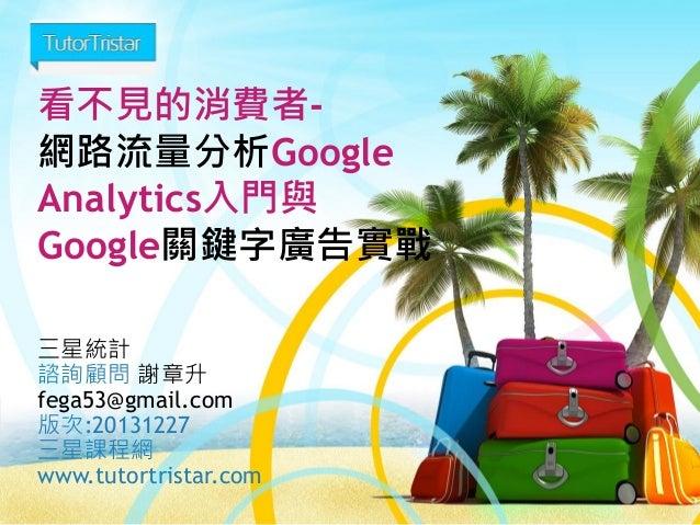 看不見的消費者網路流量分析Google Analytics入門與 Google關鍵字廣告實戰 三星統計 諮詢顧問 謝章升 fega53@gmail.com 版次:20131227 三星課程網 www.tutortristar.com