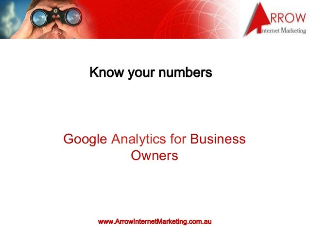 www.ArrowInternetMarketing.com.au Know your numbers Google Analytics for Business Owners