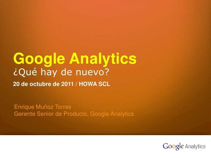 Google Analytics¿Qué hay de nuevo?20 de octubre de 2011 / HOWA SCL    Enrique Muñoz Torres    Gerente Senior de Producto, ...