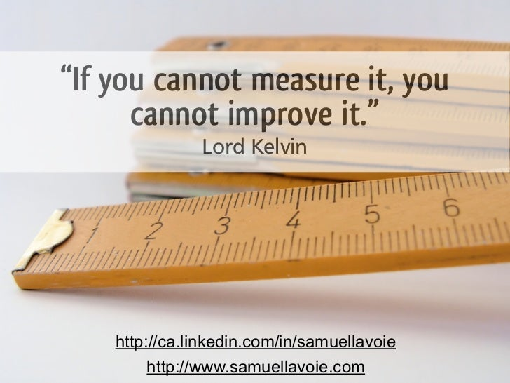 """If you cannot measure it, you      cannot improve it.""               Lord Kelvin    http://ca.linkedin.com/in/samuellavoi..."