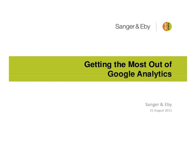 Getting the Most Out of      Google Analytics                Sanger & Eby                  31 August 2011