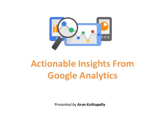 Actionable Insights From Google Analytics Presented by Arun Kothapally