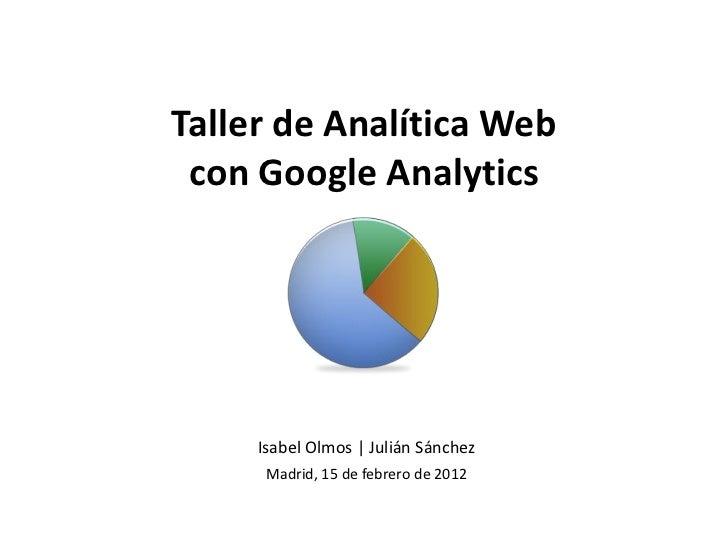 Taller de Analítica Web con Google Analytics     Isabel Olmos | Julián Sánchez      Madrid, 15 de febrero de 2012