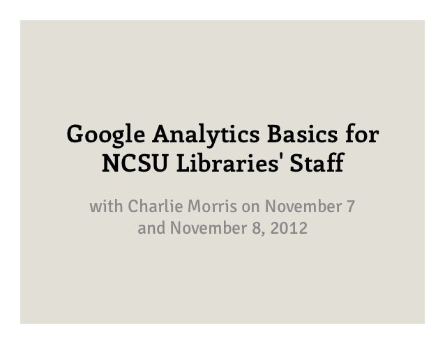 Google Analytics Basics for  NCSU Libraries Staff  with Charlie Morris on November 7        and November 8, 2012