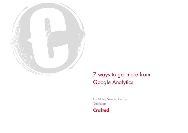 7 ways to get more fromGoogle AnalyticsIan Miller, Search Director@millerian