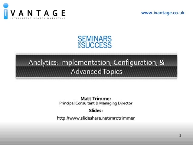 1 www.ivantage.co.uk Analytics: Implementation, Configuration, &Analytics: Implementation, Configuration, & AdvancedTopics...