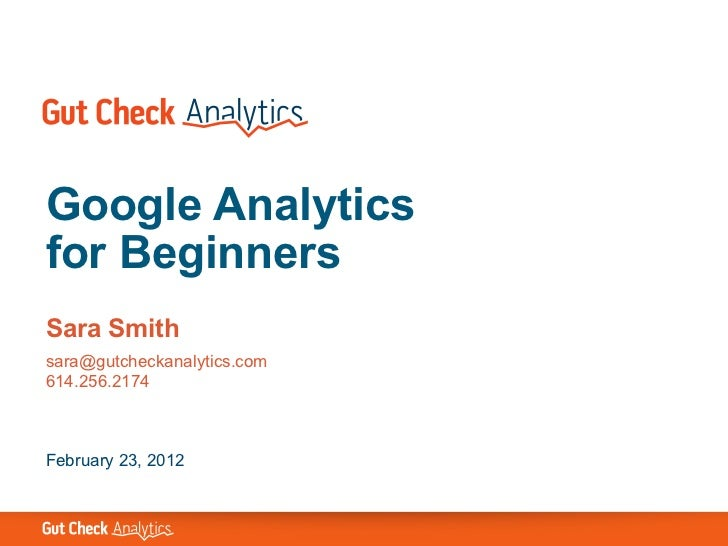 Google Analyticsfor BeginnersSara Smithsara@gutcheckanalytics.com614.256.2174February 23, 2012