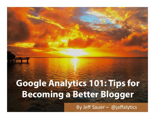 Google Analytics 101: Tips for Becoming a Better Blogger By	   Jeff	   Sauer	   –	   	   @jeffaly/cs