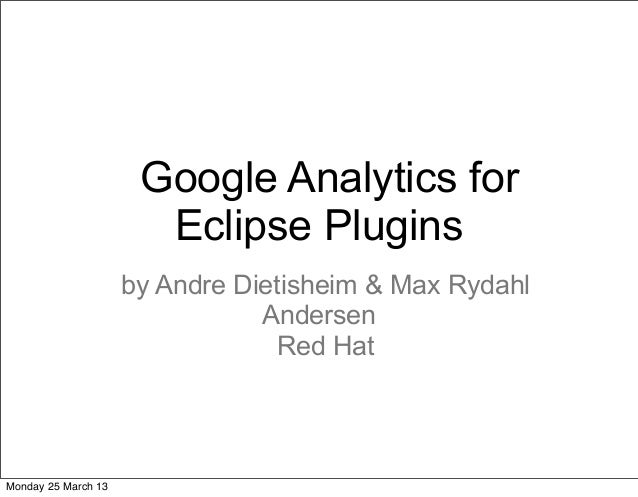 Google Analytics for                       Eclipse Plugins                     by Andre Dietisheim & Max Rydahl           ...