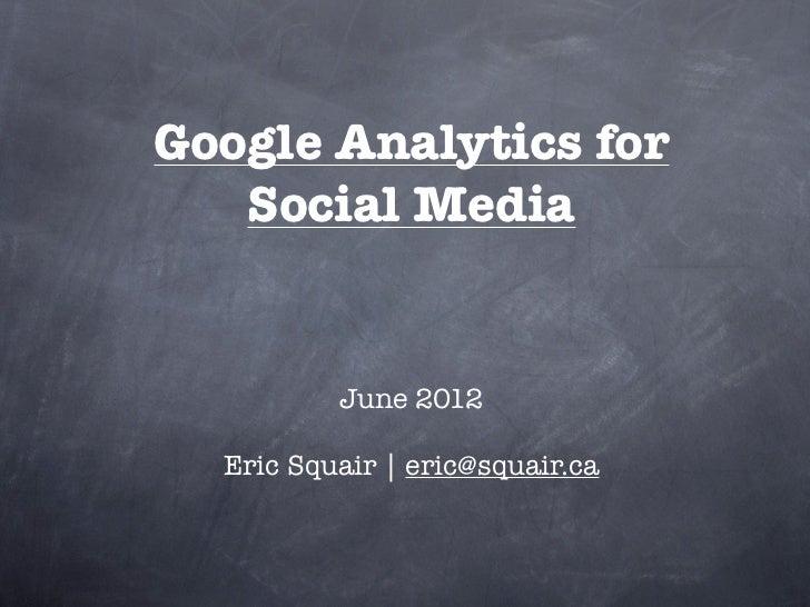 Google Analytics for   Social Media          June 2012  Eric Squair | eric@squair.ca