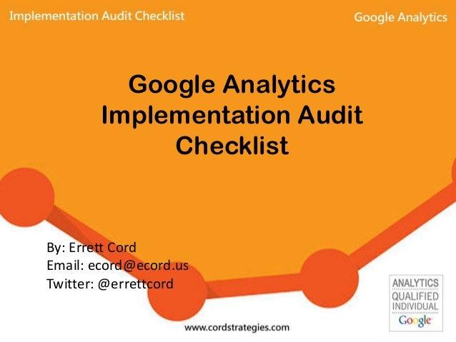 Google Analytics Implementation Audit Checklist By: Errett Cord Email: ecord@ecord.us Twitter: @errettcord