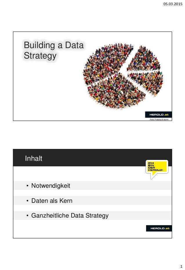 05.03.2015 1 Building a Data Strategy Foto: Fotolia,© storm Inhalt • Notwendigkeit • Daten als Kern • Ganzheitliche Data S...