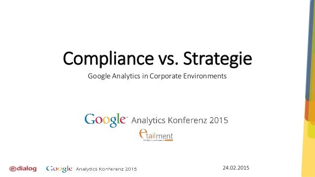 Compliance vs. Strategie Google Analytics in Corporate Environments 24.02.2015
