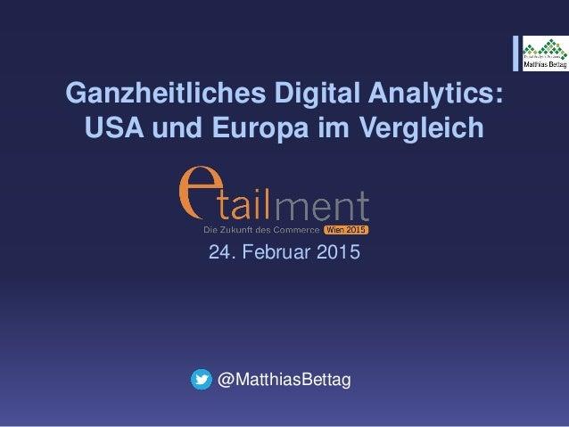 Ganzheitliches Digital Analytics: USA und Europa im Vergleich 24. Februar 2015 @MatthiasBettag