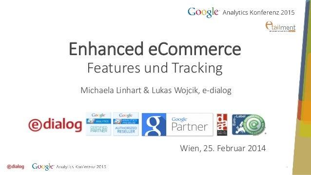 1 Enhanced eCommerce Features und Tracking Michaela Linhart & Lukas Wojcik, e-dialog Wien, 25. Februar 2014