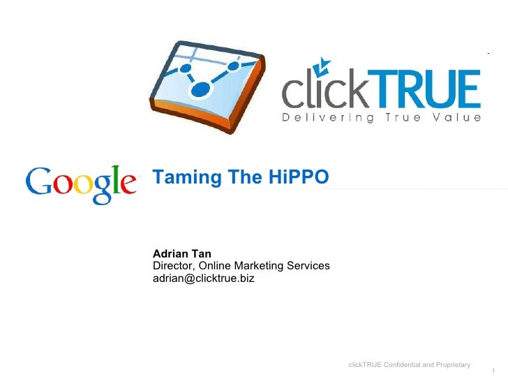 Taming The HiPPO Adrian Tan Director, Online Marketing Services [email_address] clickTRUE Confidential and Proprietary