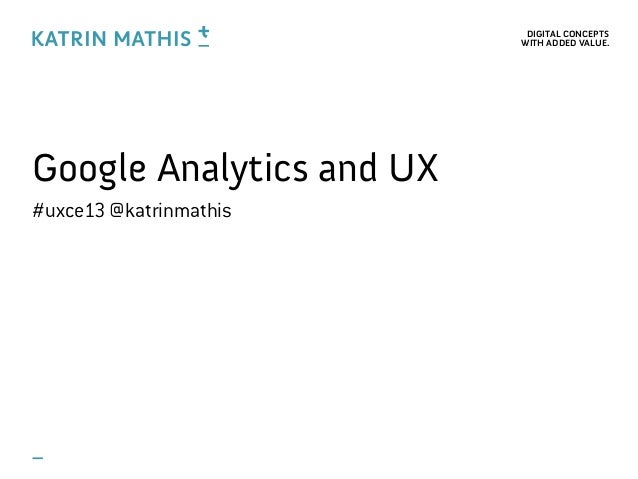 DIGITAL CONCEPTSWITH ADDED VALUE.Google Analytics and UX#uxce13 @katrinmathis