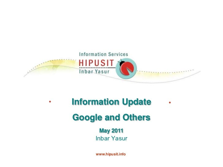 Information Update<br />Google and Others<br />May 2011<br />Inbar Yasur    <br />www.hipusit.info<br />