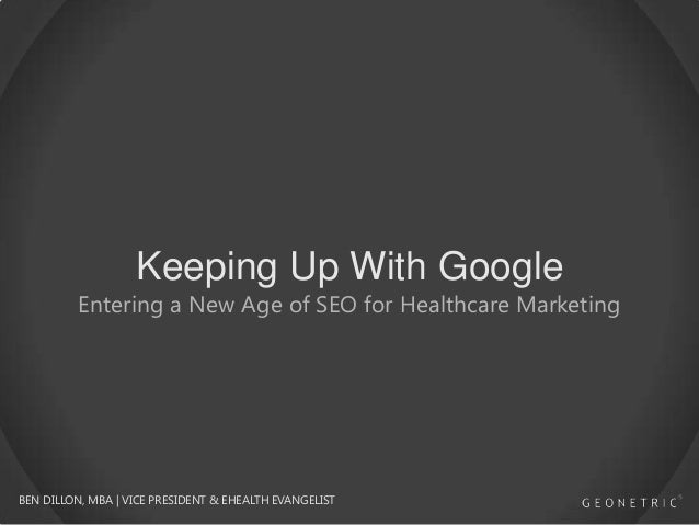 Keeping Up With Google  Entering a New Age of SEO for Healthcare Marketing  BEN DILLON, MBA | VICE PRESIDENT & EHEALTH EVA...