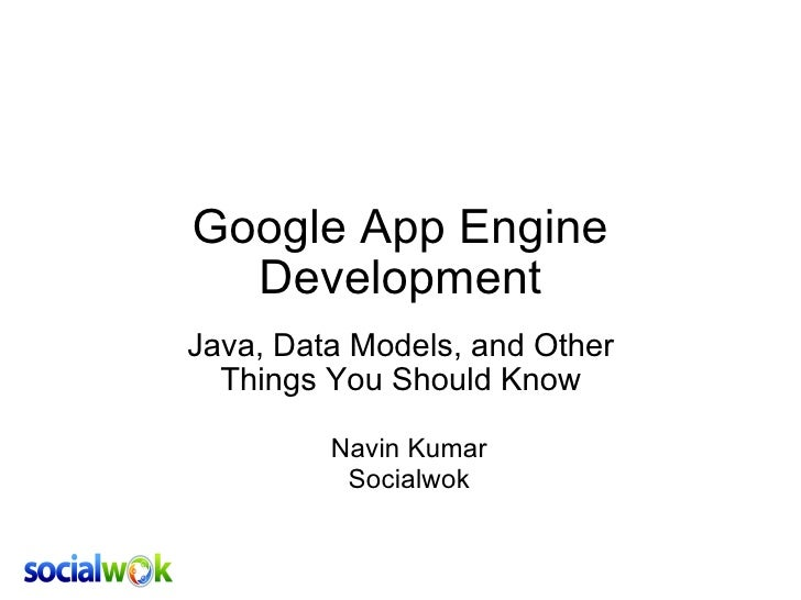 Google App Engine Development Java, Data Models, and Other Things You Should Know Navin Kumar Socialwok