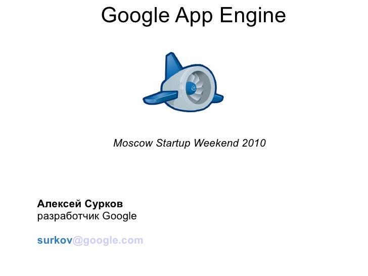 Google App Engine                  Moscow Startup Weekend 2010     Алексей Сурков разработчик Google  surkov@google.com