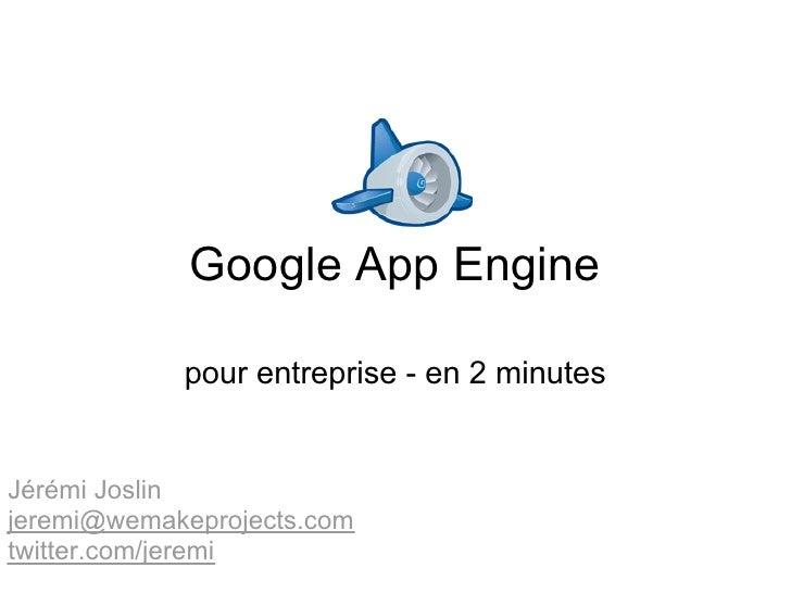 Google App Engine              pour entreprise - en 2 minutes   Jérémi Joslin jeremi@wemakeprojects.com twitter.com/jeremi
