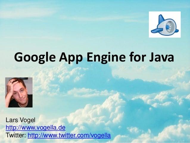 Google App Engine for Java Lars Vogel http://www.vogella.de Twitter: http://www.twitter.com/vogella