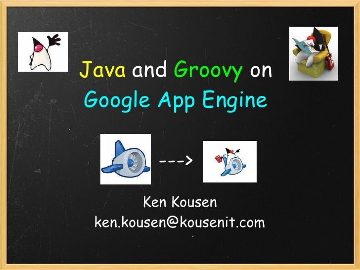 Java and Groovyon Google App Engine           --->         Ken Kousen  ken.kousen@kousenit.com
