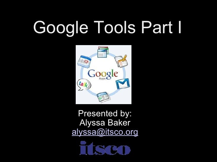 Google Tools Part I Presented by: Alyssa Baker [email_address]