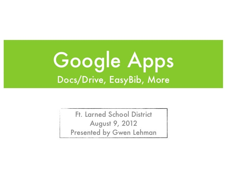 Google AppsDocs/Drive, EasyBib, More   Ft. Larned School District         August 9, 2012  Presented by Gwen Lehman