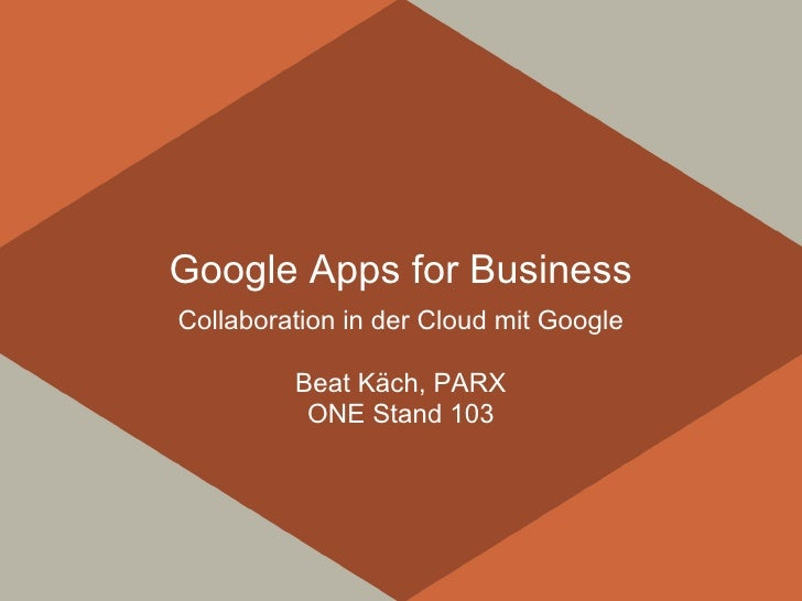 Google Apps for BusinessCollaboration in der Cloud mit Google         Beat Käch, PARX          ONE Stand 103