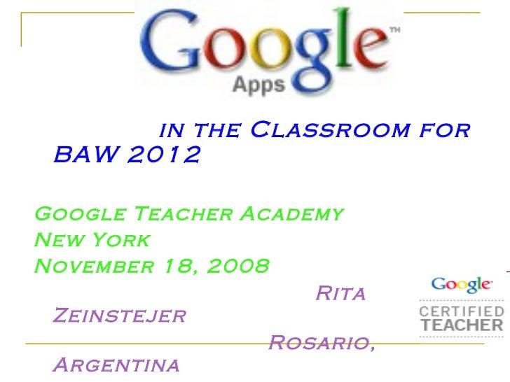 <ul><li>in the Classroom for BAW 2012 </li></ul><ul><li>Google Teacher Academy </li></ul><ul><li>New York </li></ul><ul><l...