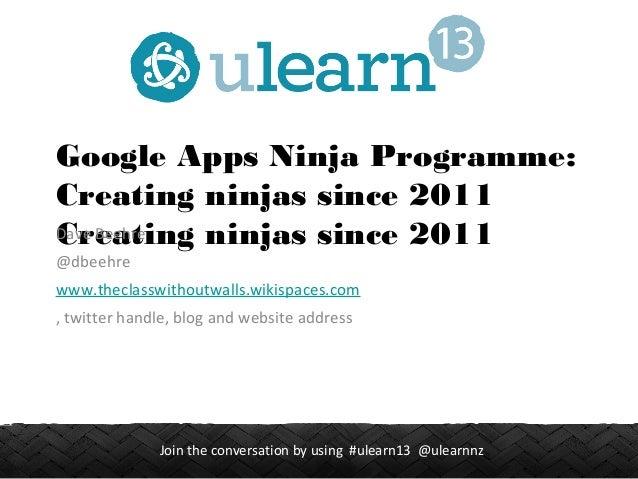 1Join the conversation by using #ulearn13 @ulearnnz Google Apps Ninja Programme: Creating ninjas since 2011 Creating ninja...