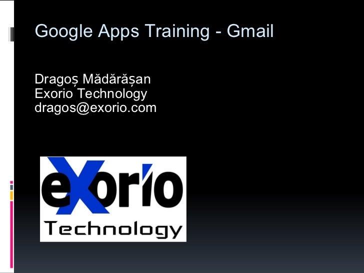 Google Apps Training - Gmail Dragoș Mădărășan Exorio Technology [email_address]