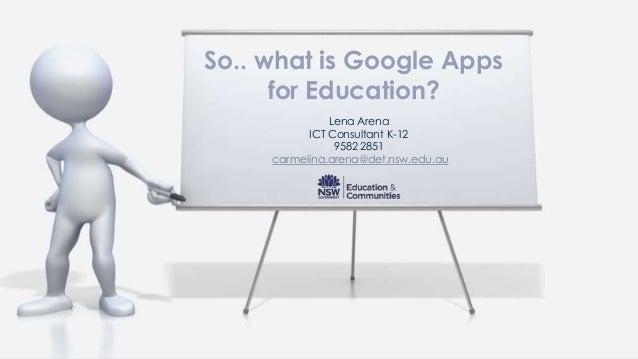 Lena ArenaICT Consultant K-129582 2851carmelina.arena@det.nsw.edu.auSo.. what is Google Appsfor Education?