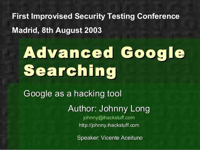 First Improvised Security Testing ConferenceMadrid, 8th August 2003   Advanced Google   Sear ching   Google as a hacking t...