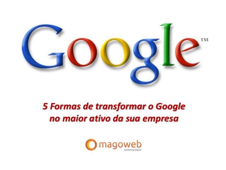 5 Formas de Transformar o Google no Maior Ativo da sua Empresa   Magowebinar 12/9/12